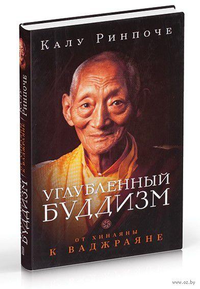 Углубленный буддизм. От Хинаяны к Ваджраяне. Калу Ринпоче