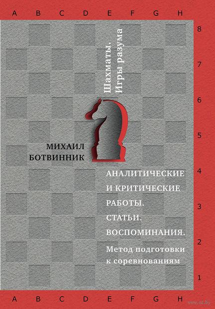Шахматы. Игры разума. Аналитические и критические работы. Статьи. Воспоминания. М. Ботвинник