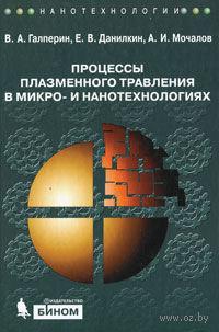 Процессы плазменного травления в микро- и нанотехнологиях. Вячеслав Галперин, Евгений Данилкин, А. Мочалов