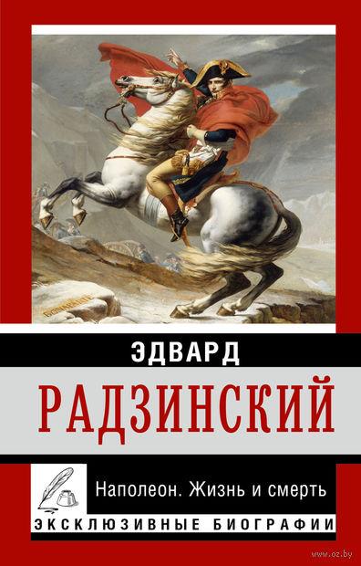 Наполеон. Жизнь и смерть. Эдвард Радзинский