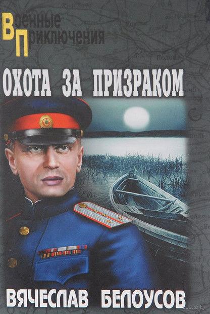 Охота за призраком. Вячеслав Белоусов