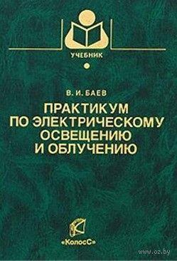 Практикум по электрическому освещению и облучению. Виктор Баев