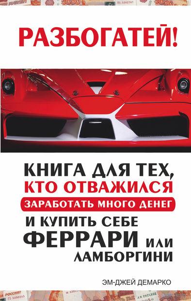 Разбогатей! Книга для тех, кто отважился заработать много денег и купить себе Феррари или Ламборгини. Эм-Джей Демарко
