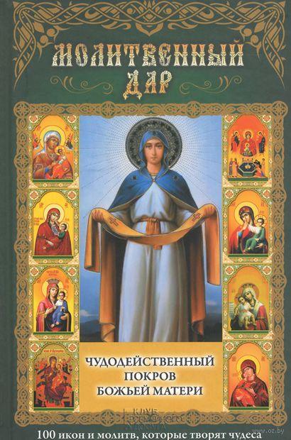 Молитвенный дар. Чудодейственный покров Божьей Матери. 100 икон и молитв, которые творят чудеса — фото, картинка