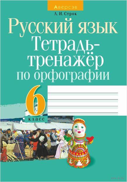 Русский язык. 6 класс. Тетрадь-тренажер по орфографии. Людмила Строк