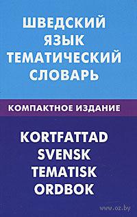Шведский язык. Тематический словарь (Компактное издание). К. Лиенг, Игорь Мокин, Арина Туркатенко
