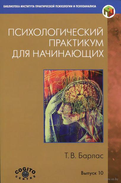 Психологический практикум для начинающих. Татьяна Барлас