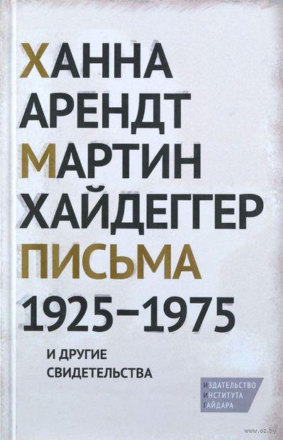 Письма 1925-1975 и другие свидетельства. Мартин Хайдеггер, Ханна Арендт