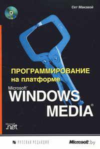 Программирование на платформе Microsoft Windows Media (+ CD). Сет Макэвой