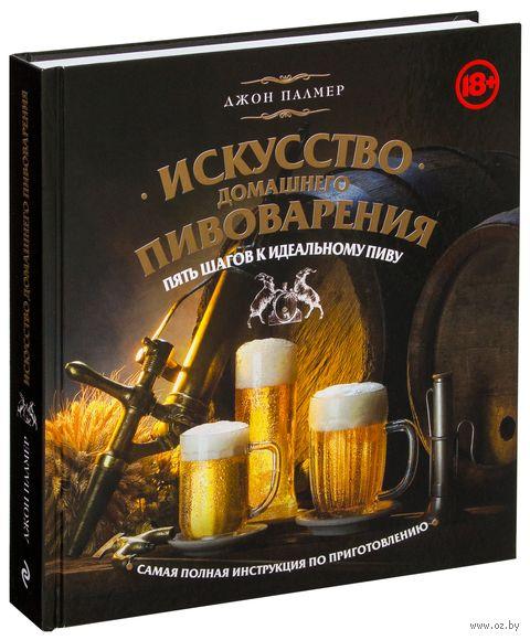 Искусство домашнего пивоварения. Пять шагов к идеальному пиву. Джон Палмер