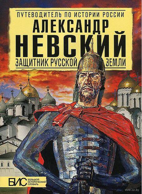 Александр Невский. Защитник Русской Земли. Андрей Сахаров