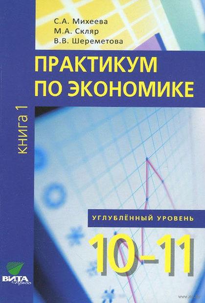 Практикум по экономике. 10-11 классы. Книга 1. Углубленный уровень. Светлана Михеева, Вера Шереметова, Моисей Скляр