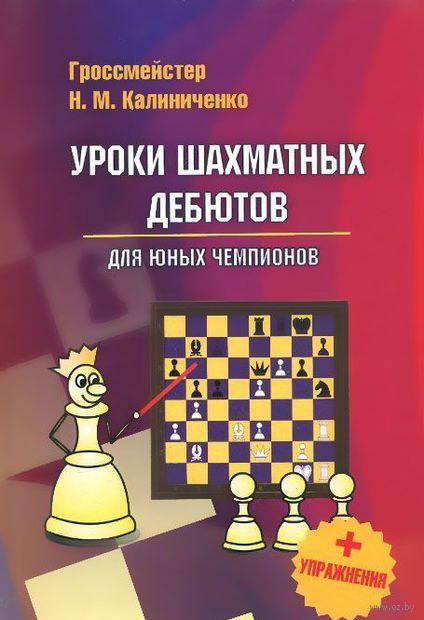 Уроки шахматных дебютов для юных чемпионов. Николай Калиниченко