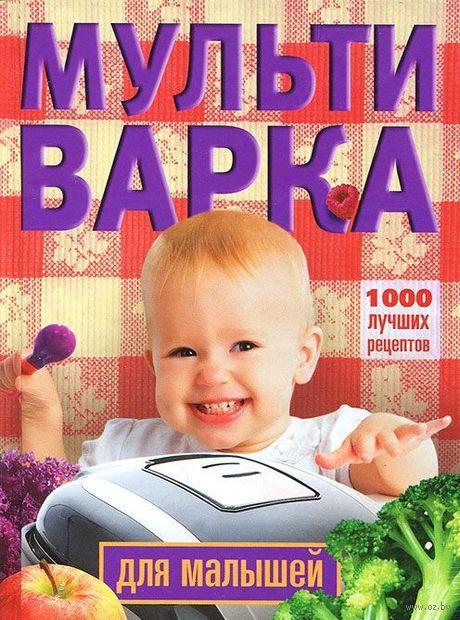 Мультиварка для малышей. 1000 лучших рецептов. Ирина Вечерская