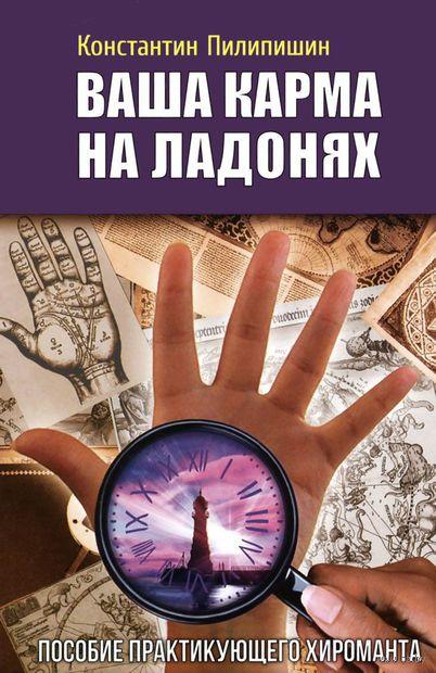 Ваша карма на ладонях. Пособие практикующего хироманта. Книга 5. Константин Пилипишин