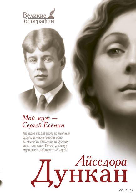Мой муж Сергей Есенин. Айседора Дункан