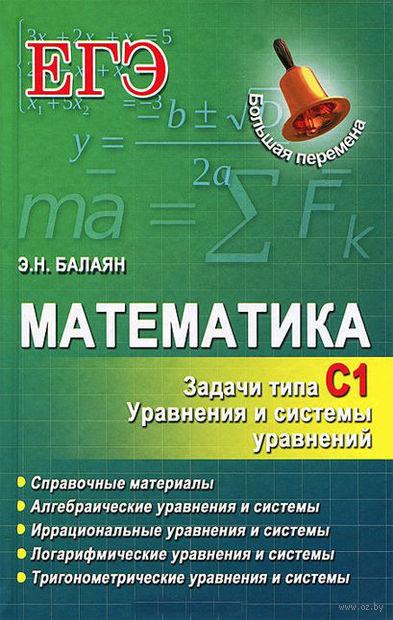 ЕГЭ. Математика. Задачи типа С1. Уравнения и системы уравнений. Эдуард Балаян