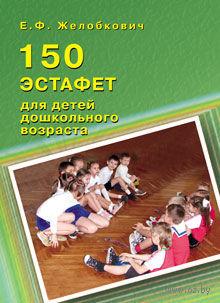 150 эстафет для детей дошкольного возраста. Елена Желобкович