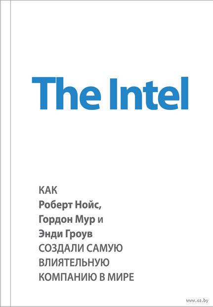 The Intel. Как Роберт Нойс, Гордон Мур и Энди Гроув создали самую влиятельную компанию в мире. Майкл Мэлоун
