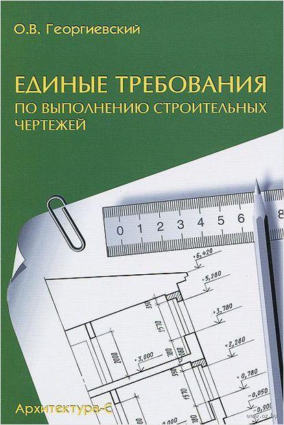 Единые требования по выполнению строительных чертежей. Олег Георгиевский