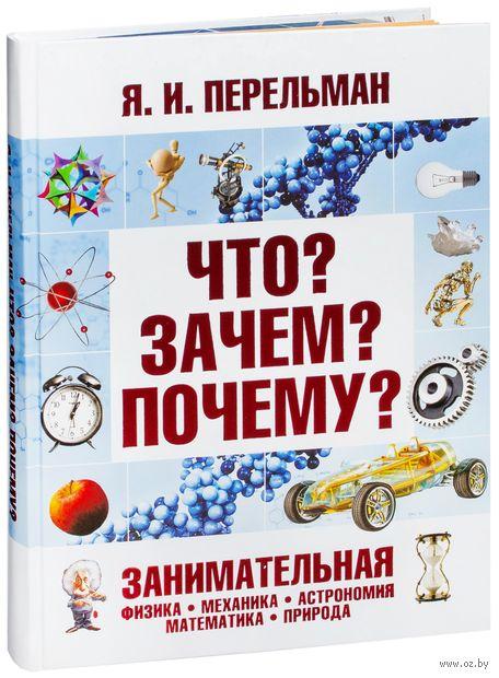 Что? Зачем? Почему? Занимательная физика, механика, астрономия, математика, природа. Яков Перельман