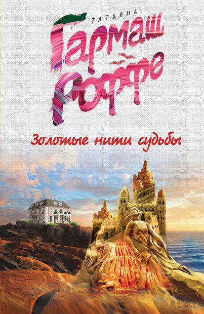 Золотые нити судьбы (м). Татьяна Гармаш-Роффе