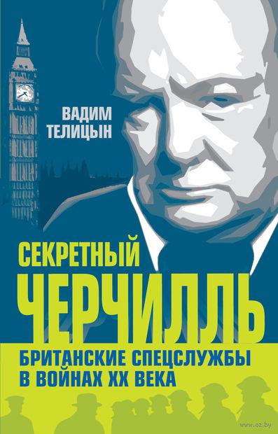 Секретный Черчилль. Британские спецслужбы в войнах ХХ века. Вадим Телицын