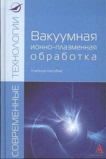 Вакуумная ионно-плазменная обработка. А. Ильин, В. Плихунов, Л. Петров, В. Спектор