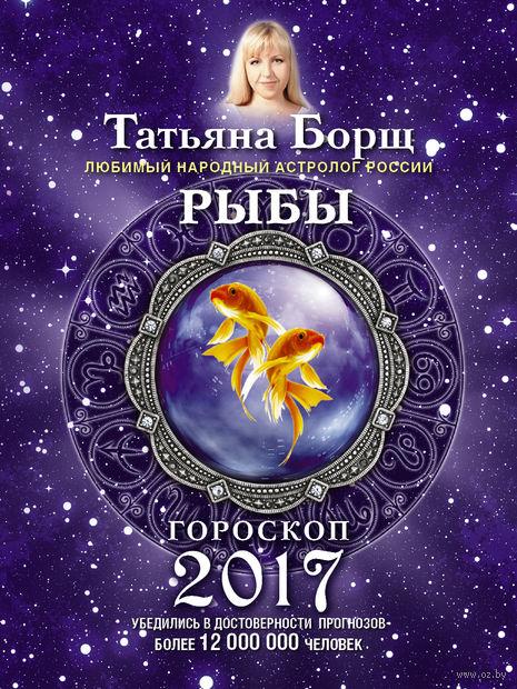 Рыбы. Гороскоп на 2017 год. Татьяна Борщ