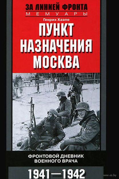 Пункт назначения Москва. Фронтовой дневник военного врача 1941-1942. Г. Хаапе