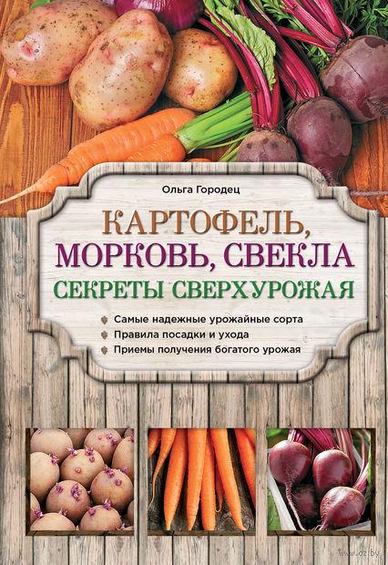 Картофель, морковь, свекла. Секреты сверхурожая. О. Городец