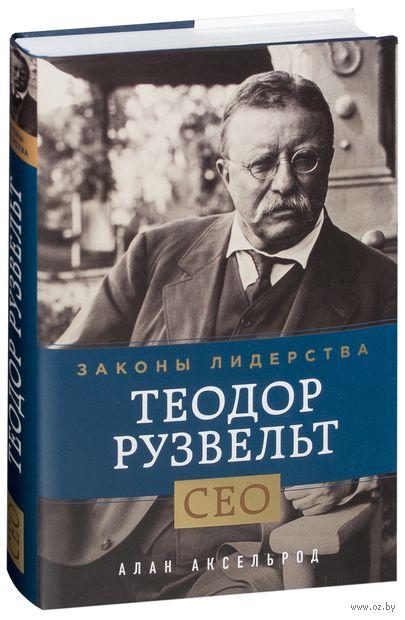 Теодор Рузвельт. Законы лидерства. Алан Аксельрод