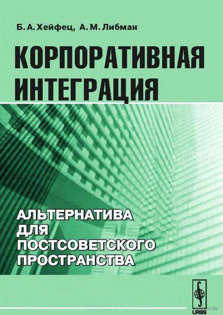 Корпоративная интеграция. Альтернатива для постсоветского пространства. Борис Хейфец, Александр  Либман