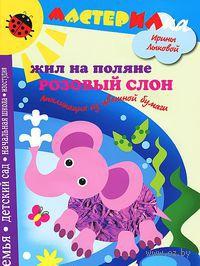 Жил на поляне розовый слон. Аппликация из цветной бумаги. Ирина Лыкова