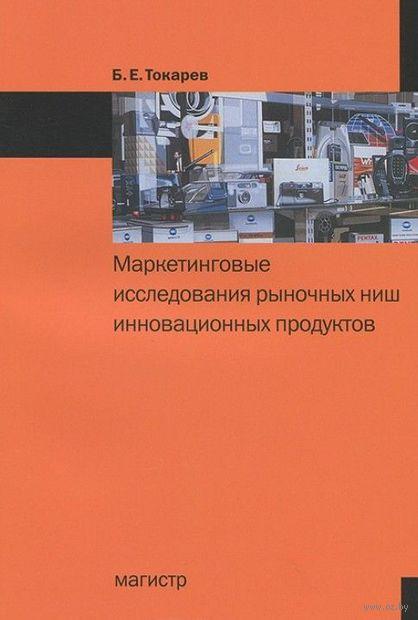 Маркетинговые исследования рыночных ниш инновационных продуктов. Б. Токарев