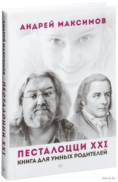 Песталоцци XXI. Книга для умных родителей. Андрей Максимов