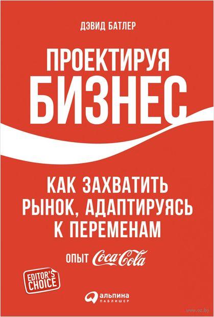 Проектируя бизнес: Как захватить рынок, адаптируясь к переменам. Опыт Coca-Cola. Дэвид Батлер, Л. Тишлер