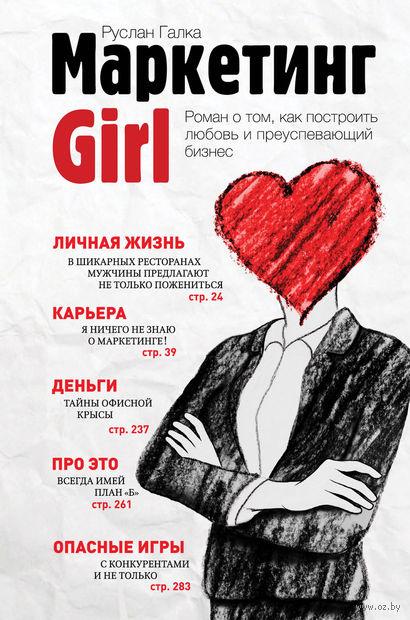Маркетинг Girl. Роман о том, как построить любовь и преуспевающий бизнес. Руслан Галка