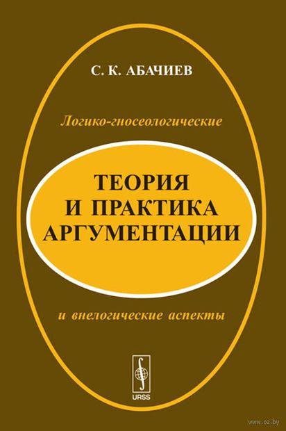 Теория и практика аргументации. Логико-гносеологические и внелогические аспекты. Сергей Абачиев