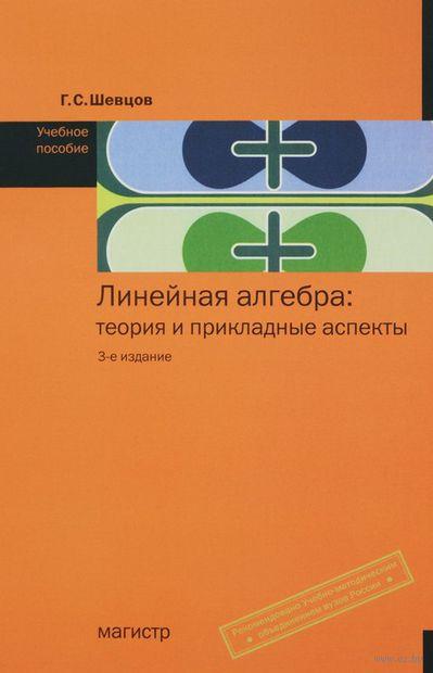 Линейная алгебра. Теория и прикладные аспекты. Г. Шевцов