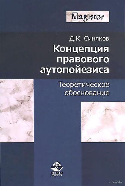 Концепция правового аутопойезиса. Теоретическое обоснование. Дмитрий Синяков