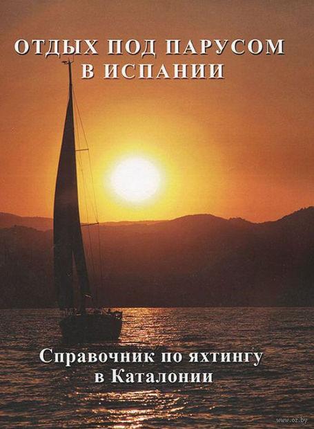 Отдых под парусом в Испании. Справочник по яхтингу в Каталонии (м)
