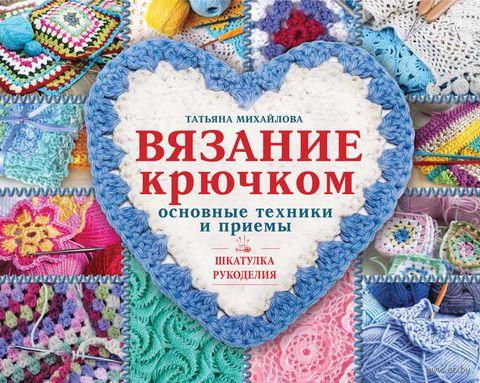 Вязание крючком. Основные техники и приемы. Т. Михайлова