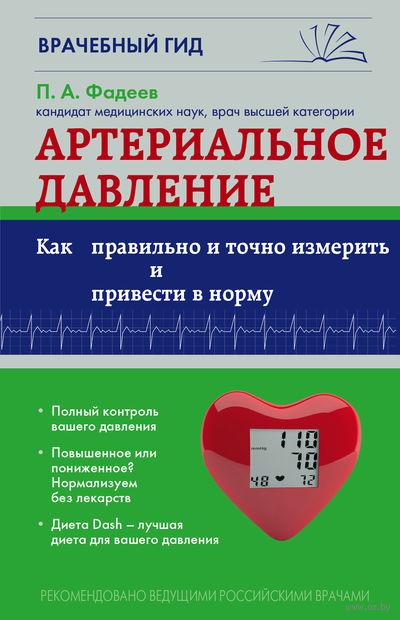 Артериальное давление: Как правильно и точно измерить и привести в норму. П. Фадеев