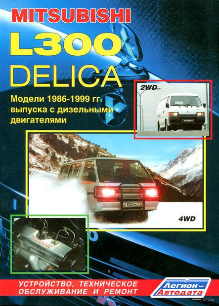 Mitsubishi L300 Delica 2WD & 4WD. Модели 1986-1999 гг. Устройство, техническое обслуживание и ремонт