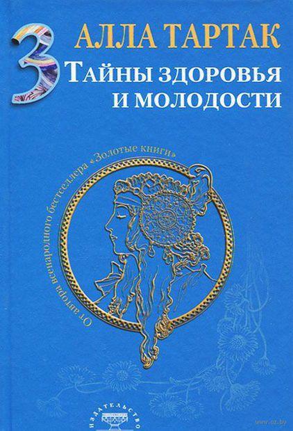 Тайны здоровья и молодости. Книга 3. Алла Тартак