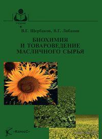 Биохимия и товароведение масличного сырья. В. Щербаков, Владимир Лобанов