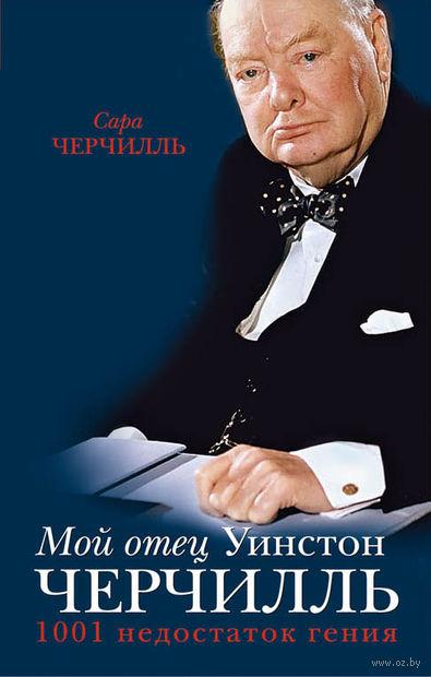 Мой отец Уинстон Черчилль. 1001 недостаток гения власти. Сара Черчилль