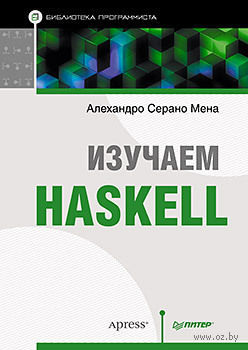 Изучаем Haskell. Библиотека программиста. Алехандро Серано Мена