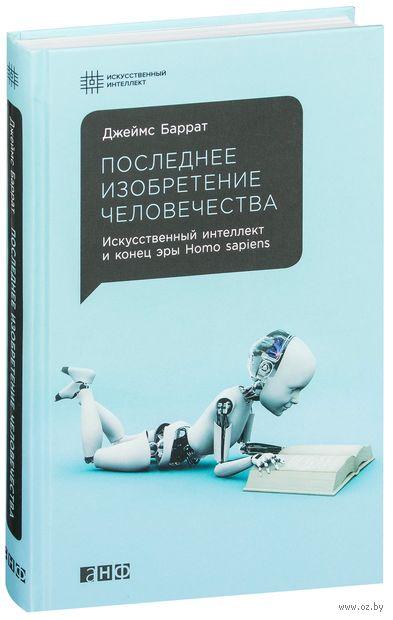 Последнее изобретение человечества. Искусственный интеллект и конец эры Homo sapiens. Джеймс Баррат